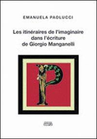 Les itinéraires de l'imaginaire dans l'écriture de Giorgio Manganelli. - Paolucci, Emanuela