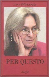 Per Questo. Alle Radici di una Morte Annunciata. Articoli 1999-2006 - Politkovskaja, Anna