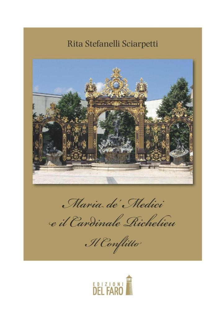 Maria de' Medici e il cardinale Richelieu. Il conflitto - Stefanelli Sciarpetti Rita