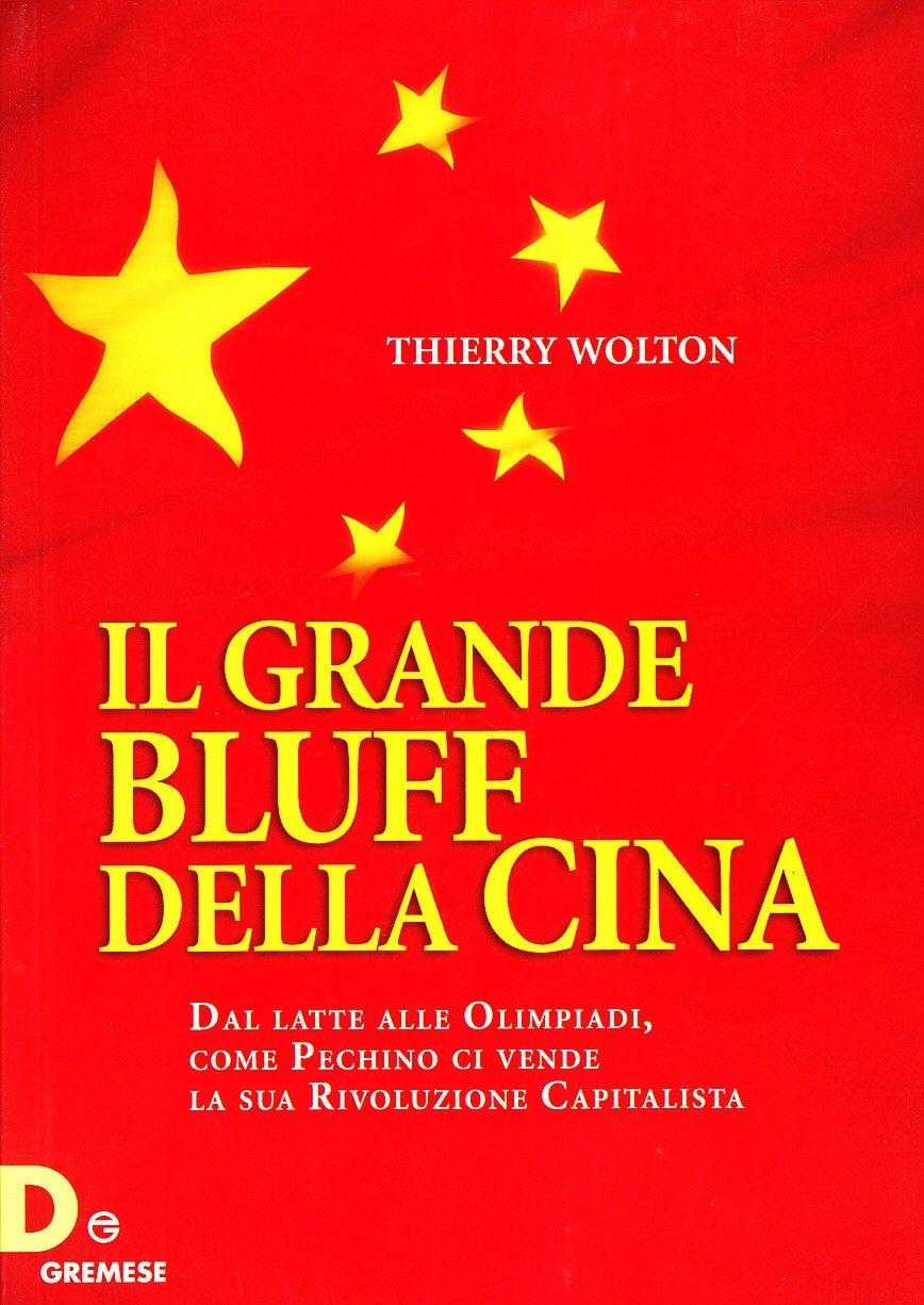 Il Grande Bluff della Cina. Dal Latte alle Olimpiadi, Come Pechino ci Vende la Sua Rivoluzione Capitalista - Wolton, Thierry