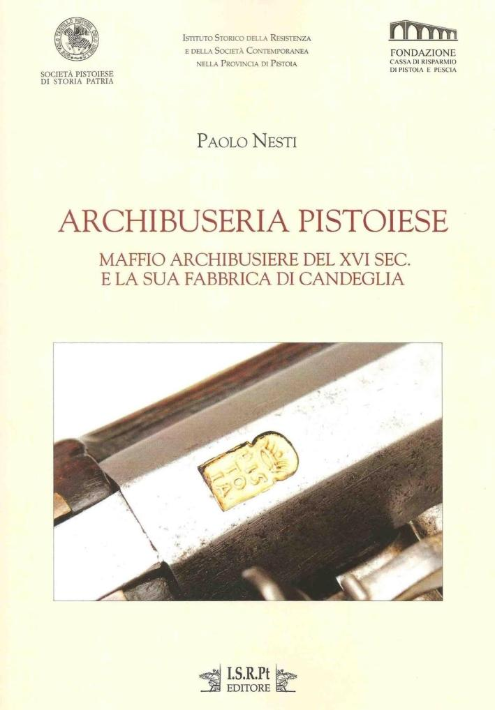 Archibuseria pistoiese. Maffio Archibusiere del XVI sec. e la sua fabbrica di Candeglia - Nesti Paolo