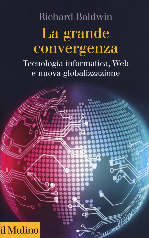 La grande convergenza. Tecnologia informatica, web e nuova globalizzazione - Baldwin