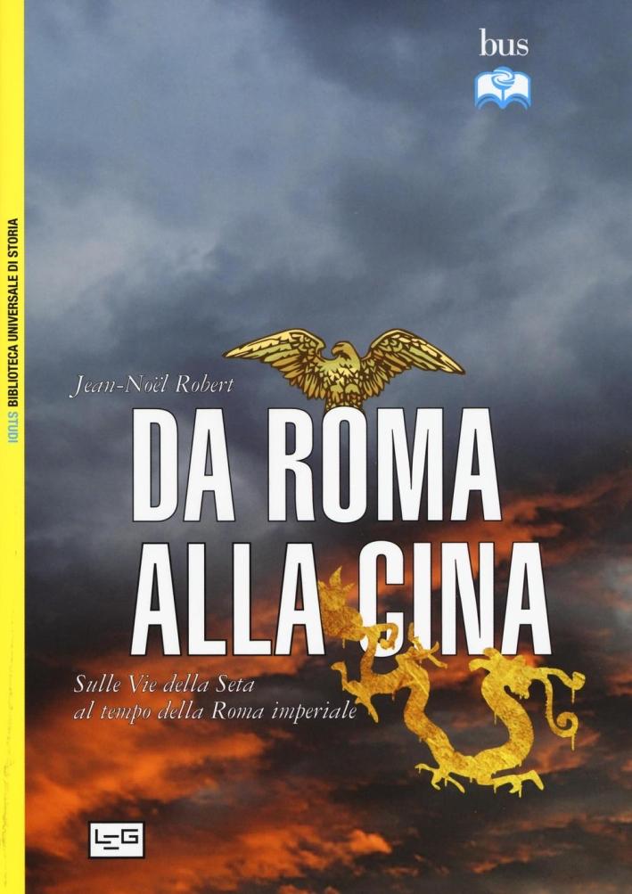 Da Roma alla Cina. Sulle vie della seta al tempo della Roma imperiale - Robert, Jean-Noël
