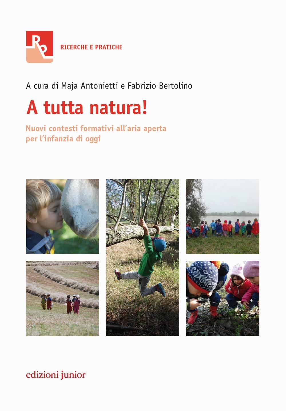 A tutta natura! Nuovi contesti formativi all'aria aperta per l'infanzia di oggi - Cardarello Roberta Antonietti Maja