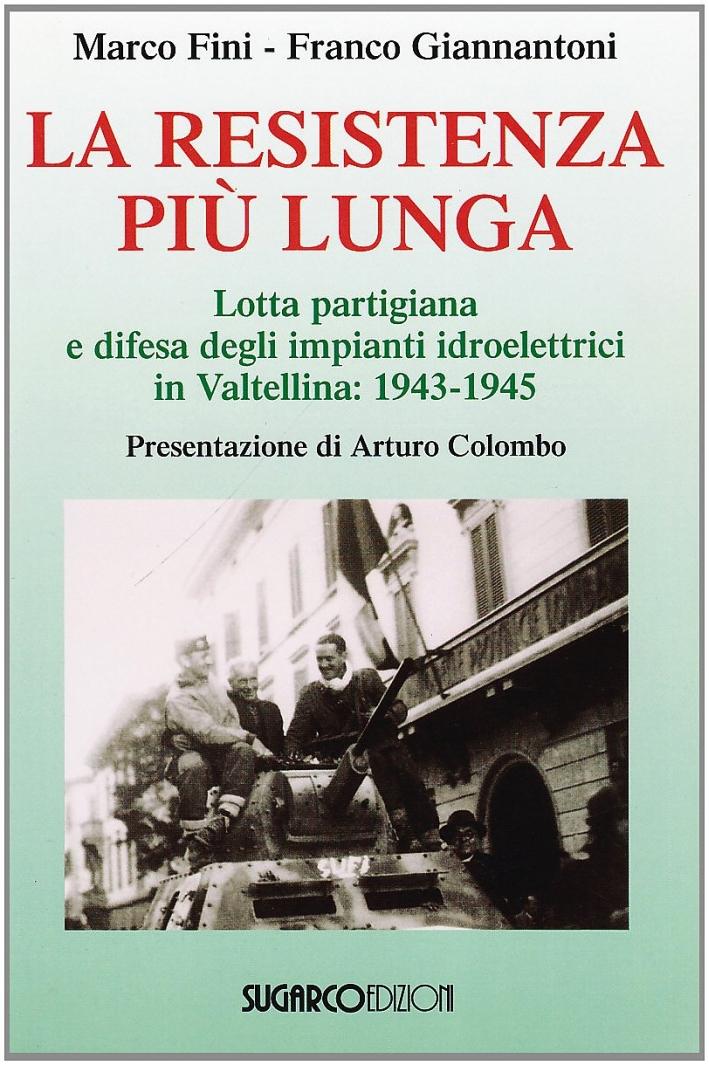 La resistenza più lunga. Lotta partigiana e difesa degli impianti idroelettrici in Valtellina: 1943-1945 - Fini, Marco Giannantoni, Franco