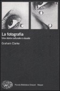 La fotografia. Una storia culturale e visuale - Clarke, Graham