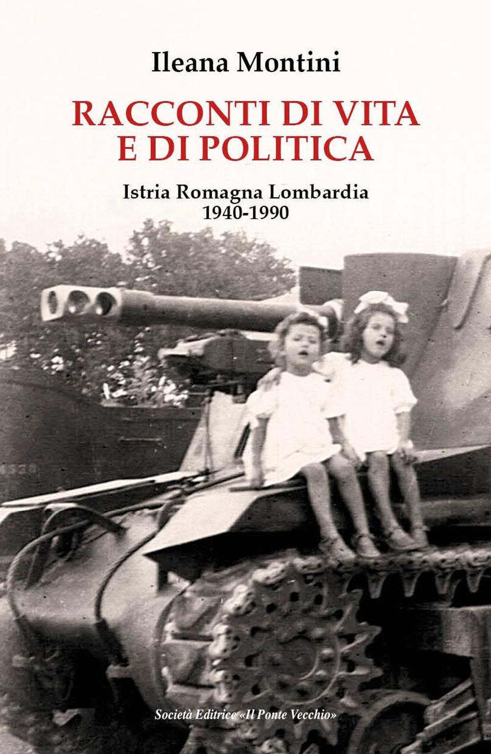 Racconti di vita e di politica. Istria Romagna Lombardia 1940-1990 - Montini Ileana