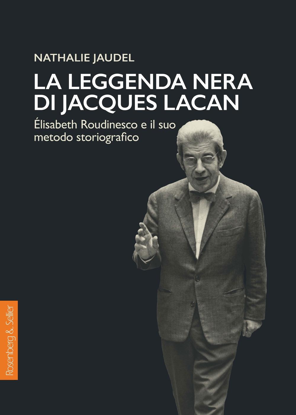 La leggenda nera di Jacques Lacan. Élisabeth Roudinesco e il suo metodo storiografico - Jaudel Nathalie