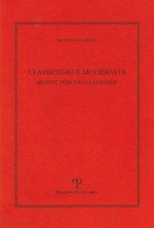 Classicismo e modernità. Monti, Foscolo e Leopardi - Cardini, Roberto
