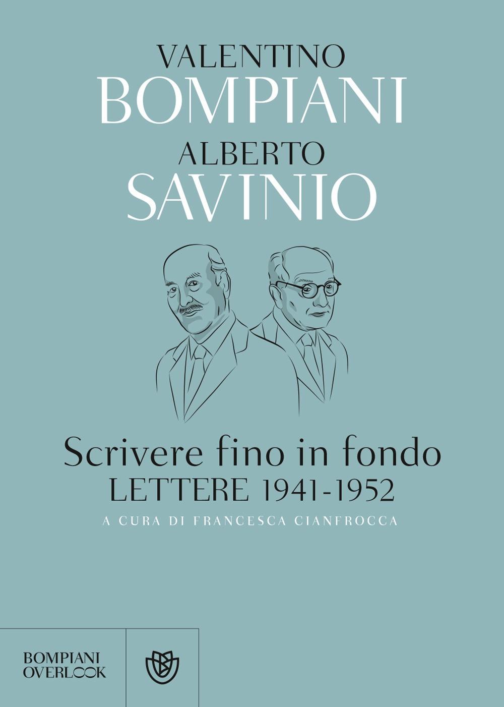 Scrivere fino in fondo. Lettere 1941-1952 - Bompiani Valentino; Savinio Alberto