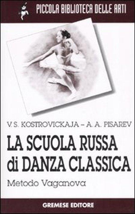 La scuola russa di danza classica. Metodo Vaganova - Kostrovickaja, Vera Pisarev, Aleksej A