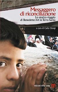 Messaggero di riconciliazione. Lo storico viaggio di Benedetto XVI in Terra Santa - Giorgi, Carlo