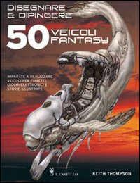 Disegnare e dipingere 50 veicoli fantasy - Thompson, Keith