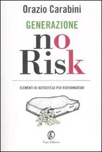 Generazione no risk. Elementi di autodifesa per risparmiatori. - Carabini, Orazio