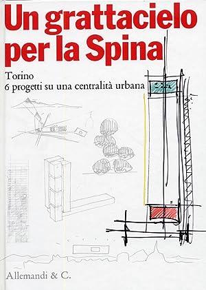 Un Grattacielo Per la Spina. Torino. 6 Progetti su una Centralità Urbana.