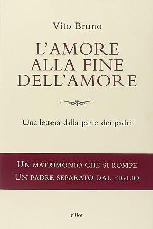 L'amore alla fine dell'amore. Una lettera dalla parte dei padri.: Bruno, Vito