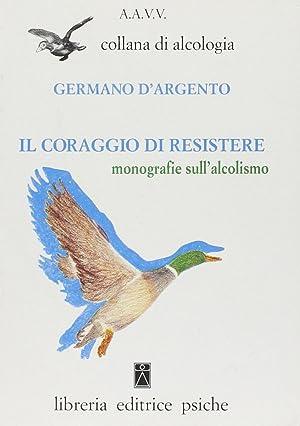 Il coraggio di resistere. Monografie sull'alcolismo.