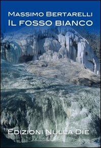 Il fosso bianco.: Bertarelli, Massimo