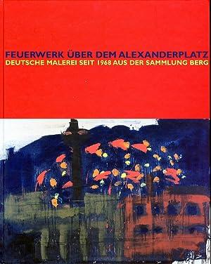 Feuerwek uber dem Alexanderplatz. Deutsche malerei seit 1968 aus der sammlung berg.