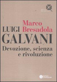 Luigi Galvani. Devozione, scienza e rivoluzione.: Bresadola, Marco