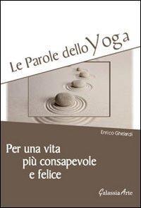 Le parole dello yoga. Per una vita più consapevole e felice.: Ghelardi, Enrico