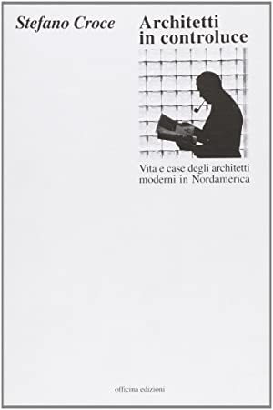 Architetti in controluce. Vita e case degli architetti moderni in Nordamerica.: Croce, Stefano