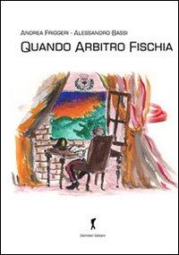 Quando Arbitro Fischia.: Bassi, Alessandro Friggeri, Andrea