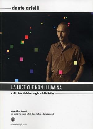 La Luce che non Illumina. E altri Inediti dal Carteggio e dalle Liriche.: Arfelli, Dante