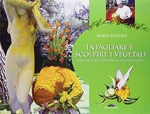Intagliare e Scolpire i Vegetali. Manuale d'Arte Coreografica Gastronomica.: Lippolis, Mario