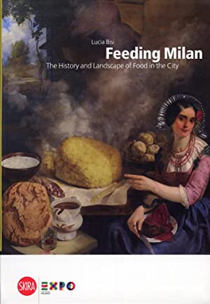 Feeding Milan. The History and Landscape of Food in the City.: Bisi, Lucia