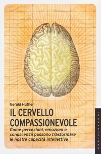 Il cervello compassionevole. Come percezioni, emozioni e conoscenza possono trasformare le nostre ...
