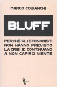 Bluff. Perché gli economisti non hanno previsto la crisi e continuano a non capirci niente.:...