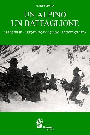 Un Alpino un Battaglione. Alpi Giulie, Altopiano di Asiago, Ortigara, Monte Grappa.: Spada, Mario