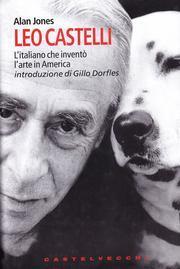 Leo Castelli. L'italiano che inventò l'arte in America.: Jones, Alan
