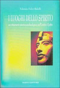 I luoghi dello spirito. Un itinerario storico-archeologico nell'antico Egitto.: Felici Ridolfi...