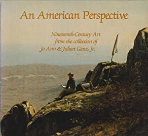 An American Perspective. Nineteenth-Century Art From the Collection of Jo Ann & Julian Ganz, Jr...