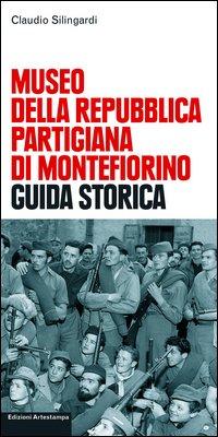 Museo della repubblica partigiana di Montefiorino. Guida storica.: Silingardi, Claudio