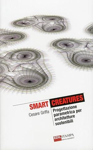 Smart Creatures. Progettazione parametrica per architetture sostenibili.: Griffa Cesare