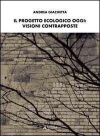 Il Progetto Ecologico oggi. Visioni Contrapposte.: Giachetta, Andrea