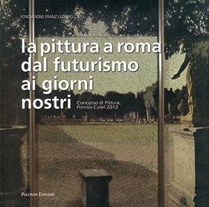 La Pittura a Roma dal Futurismo ai Giorni Nostri. Concorso di Pittura, Premio Catel 2012.