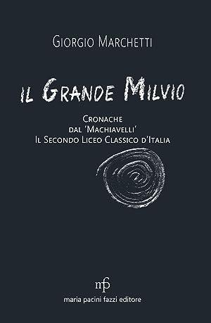 Il grande Milvio. Cronache dal Machiavelli. Il secondo liceo classico d'Italia.: Marchetti, ...