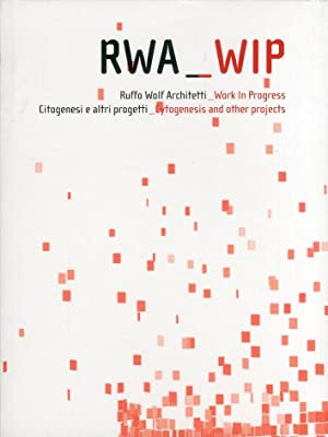 Rwa-wip. Ruffo Wolf architetti. Work in progress. Citogenesi e altri progetti. Cytogenesis and ...