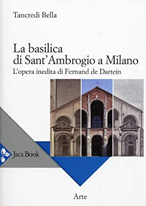 La basilica di Sant'Ambrogio a Milano. L'opera inedita di Fernand De Dartein.: Bella, ...