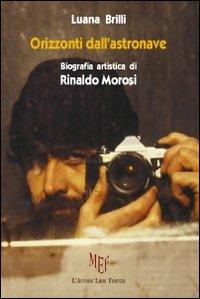 Orizzonti dell'astronave. Biografia artistica di Rinaldo Morosi.: Brilli, Luana