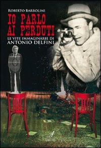 Io parlo ai perduti. Le vite immaginarie di Antonio Delfini.: Barbolini, Roberto