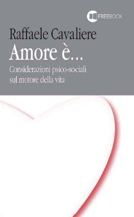 Amore è. Considerazioni psico-sociali sul motore della vita.: Cavaliere, Raffaele