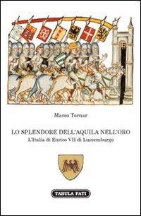 Lo Splendore dell'Aquila nell'Orso. L'Italia di Enrico VII di Lussemburgo.: Tornar, ...