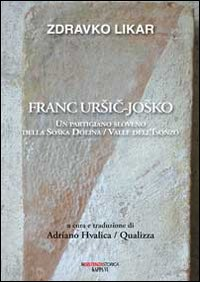 Franc Ursic-Josko. Un partigiano sloveno della Soaka Dolina/valle dell'Isonzo.: Likar, ...