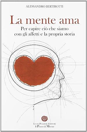 La mente ama. Per capire ciò che siamo con gli affetti e la propria storia.: Bertirotti, ...
