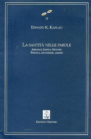La Santità nelle Parole. Abraham Joshua Heschel. Poetica, Devozione, Azione.: Kaplan, Edward...